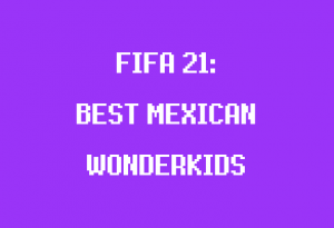 best mexican wonderkids fifa 21